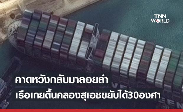 ส่งสัญญาณข่าวดี เมื่อเรือขวางคลองสุเอซ เริ่มขยับได้ในมุม30องศา