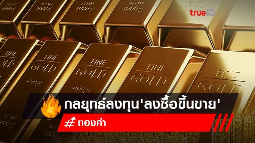 กลยุทธ์ลงทุนทองคำ 'ลงซื้อขึ้นขาย'