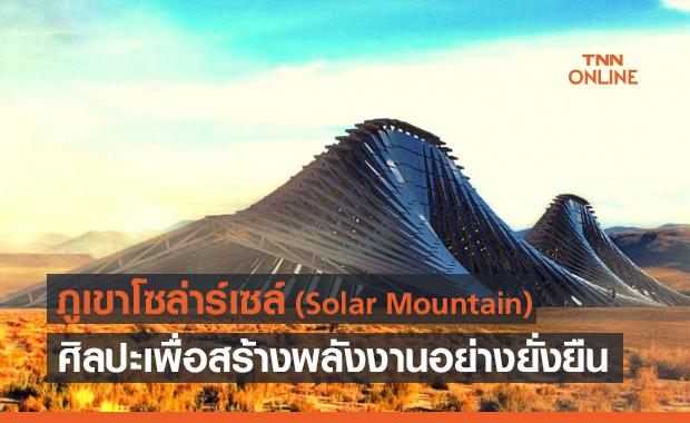 Solar Mountain ภูเขาโซล่าร์เซล์ เทคโนโลยีผสมศิลปะสร้างพลังงานอย่างยั่งยืน