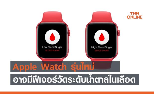 Apple Watch รุ่นใหม่ อาจมาพร้อมเซนเซอร์วัดระดับน้ำตาลในเลือด