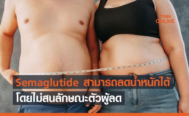 งานวิจัยใหม่ ยา Semaglutide สามารถลดน้ำหนักได้ โดยไม่สนลักษณะตัวผู้ลด