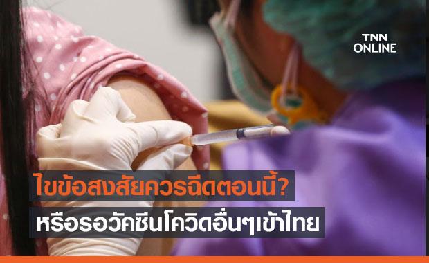 ไขข้อสงสัย วัคซีนโควิด-19 ควรฉีดตอนนี้หรือรอวัคซีนอื่นๆ เข้าไทยก่อนดี