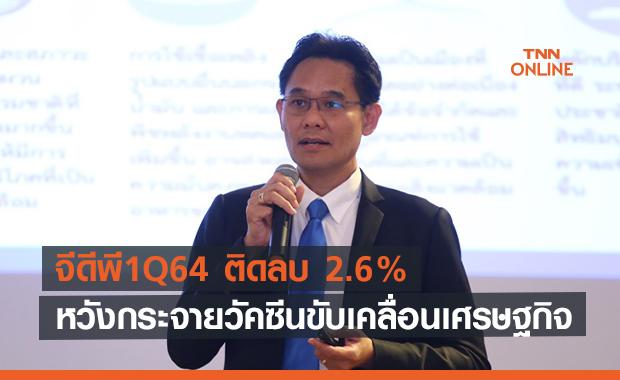 สศช.ประกาศจีดีพี1Q64 ติดลบ 2.6%  หวังกระจายวัคซีนขับเคลื่อนเศรษฐกิจ