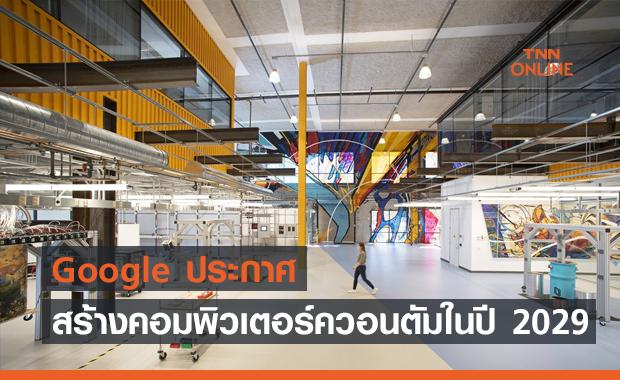 Google ประกาศสร้างคอมพิวเตอร์ควอนตัมให้แล้วเสร็จในปี 2029