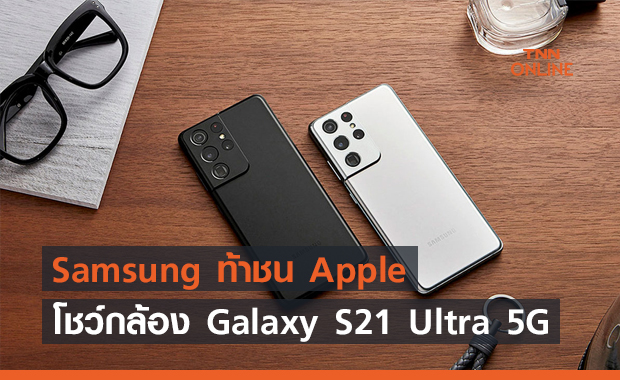 Samsung ท้าชน Apple โชว์กล้อง Galaxy S21 Ultra 5G ดีกว่า iPhone 12 Pro Max !!