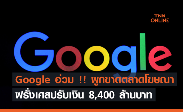Google อ่วม !! ฝรั่งเศสปรับเงิน 8,400 ล้านบาท ข้อหาผูกขาดตลาดโฆษณา