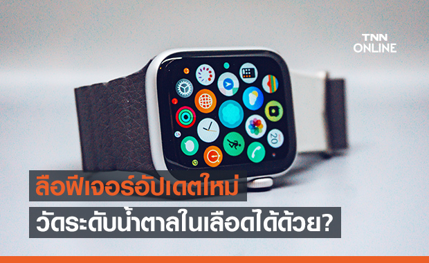 ลือ! Apple Watches รุ่นใหม่อาจมีเซ็นเซอร์ตรวจระดับน้ำตาลในเลือดและวัดอุณหภูมิร่างกายได้!