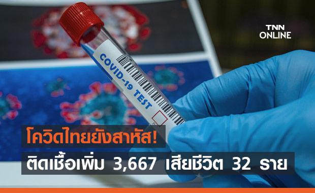 ยอดโควิดวันนี้ยังสาหัส ติดเชื้อเพิ่ม 3,667 เสียชีวิต 32 ราย