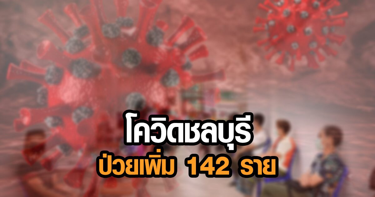 โควิดชลบุรี พบป่วยรายใหม่ 142 คน คลัสเตอร์ตลาด-แคมป์แรงงาน-สถานประกอบการ
