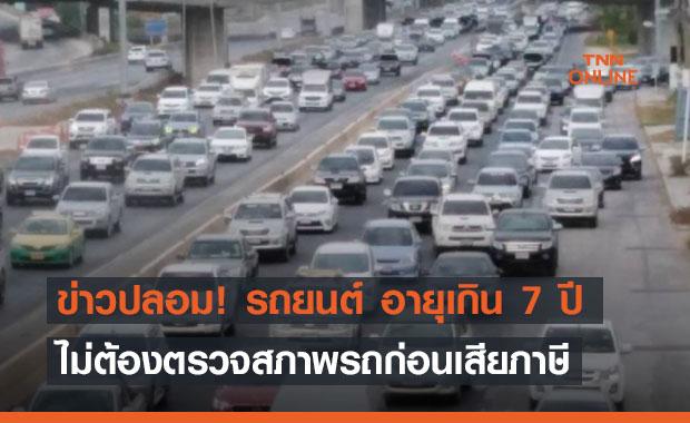 ข่าวปลอม! รถยนต์ อายุเกิน 7 ปี ไม่ต้องตรวจสภาพรถก่อนเสียภาษี