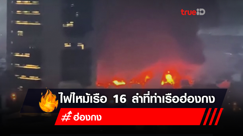 ไฟไหม้เรือ 16 ลำที่ท่าเรือฮ่องกงบาดเจ็บ 1 คน