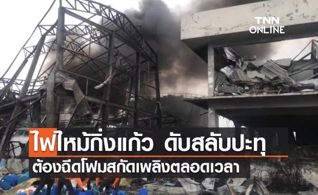 ไฟไหม้โรงงานกิ่งแก้ว ยังปะทุเป็นระยะ ต้องฉีดโฟมสกัดเพลิงตลอดเวลา