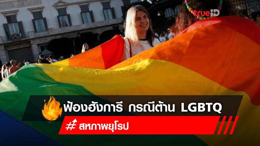 สหภาพยุโรปยื่นเรื่องฟ้องฮังการี กรณีการออกกฎหมายต่อต้านกลุ่ม LGBTQ