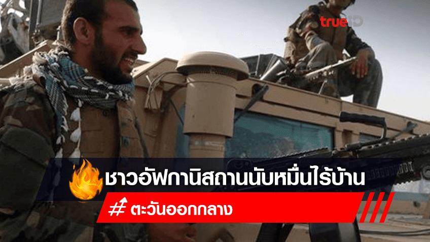 การสู้รบระหว่างทหารอัฟกานิสถานกับตาลีบัน ทำให้ประชาชนไร้ที่อยู่นับหมื่นคน ครอบครัวชาวอัฟกานิสถานถึง 12,000 ครัวเรือน ไร้ที่อยู่