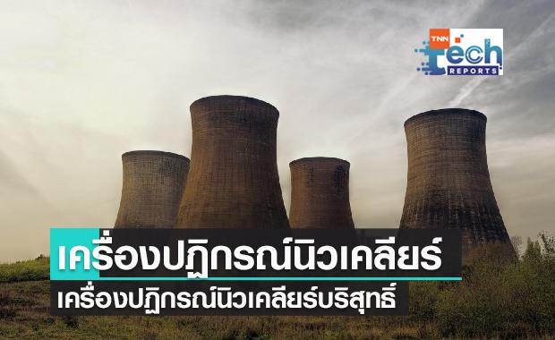 """จีนกำลังจะสร้าง """"เครื่องปฏิกรณ์นิวเคลียร์ที่บริสุทธิ์และปลอดภัย"""" สำเร็จแล้ว"""