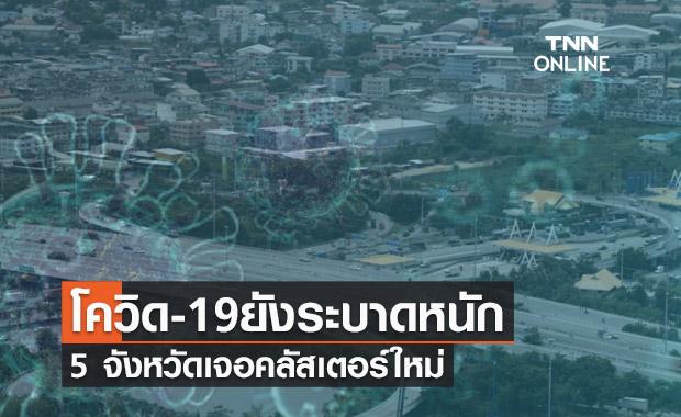 ทั่วไทยโควิด-19 ยังระบาดหนัก วันนี้ 5 จังหวัดเจอคลัสเตอร์ใหม่