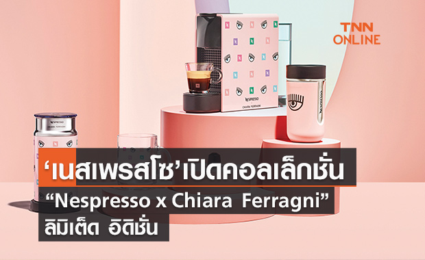 "Nespresso เปิดตัวคอลเล็กชั่น  ""Nespresso x Chiara Ferragni"" ลิมิเต็ด อิดิชั่น"
