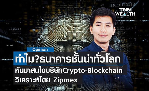 ทำไมธนาคารชั้นนำทั่วโลกหันมาสนใจบริษัทCrypto-Blockchain?วิเคราะห์โดย Zipmex