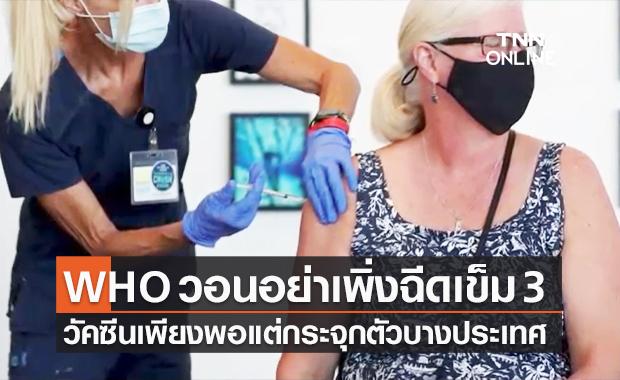 WHO ชี้วัคซีนโควิดเข็ม 3 ยังไม่จำเป็น วอนชาติร่ำรวยบริจาคให้ชาติยากจนก่อน