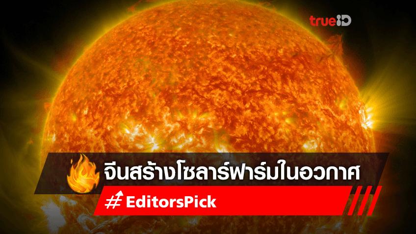 จีนตั้งเป้าสร้างสถานีพลังงานแสงอาทิตย์บนอวกาศ เก็บแสงอาทิตย์ตลอด 24 ชั่วโมง