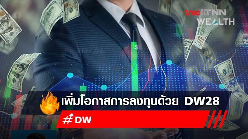 จับกระแสตลาด และเพิ่มโอกาสสร้างผลตอบแทนการลงทุนด้วย DW28