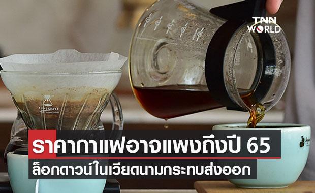 เตือน!ราคากาแฟแพงถึงปี 65 เหตุล็อกดาวน์เวียดนาม