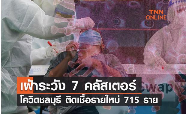 โควิดชลบุรี ติดเชื้อรายใหม่ 715 ราย เฝ้าระวัง 7 คลัสเตอร์