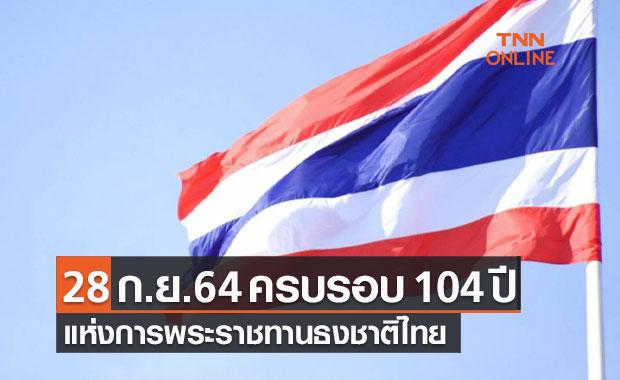 28 กันยายน 2564 ครบรอบ 104 ปี แห่งการพระราชทานธงชาติไทย