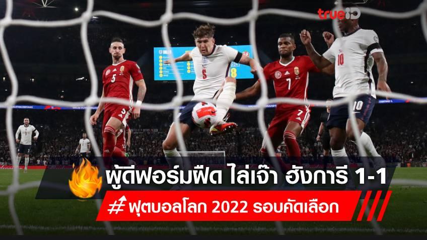 สิงโตไม่คำราม!! อังกฤษ ฟอร์มฝืด เปิดรังไล่เจ๊า ฮังการี 1-1 เกมคัดบอลโลก