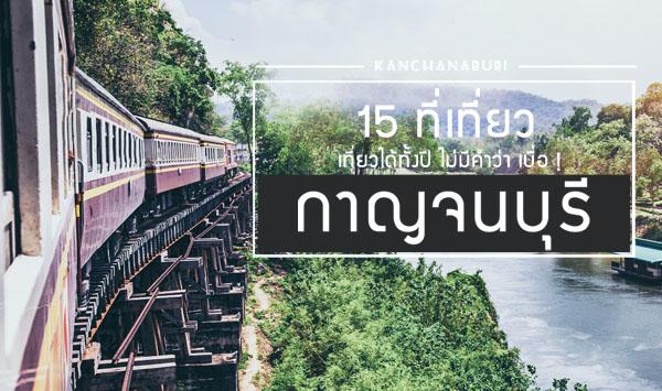 15 ที่เที่ยว กาญจนบุรี เที่ยวได้ทั้งปี ไม่มีคำว่า เบื่อ !