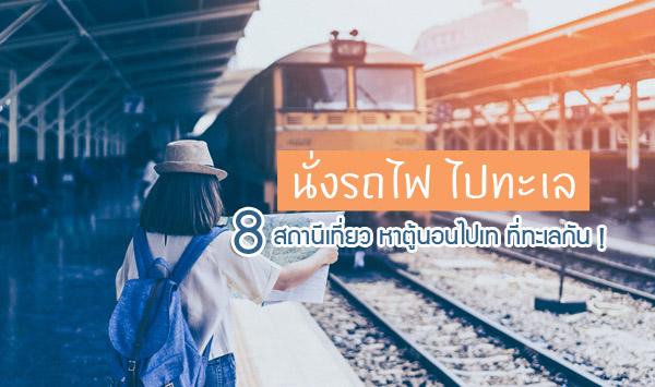 นั่งรถไฟ ไปทะเล 8 สถานีเที่ยว หาตู้นอนไปเท ที่ทะเลกัน !