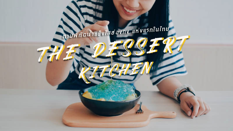 พาไปลอง ! The Dessert Kitchen น้ำแข็งใสฮ่องกง สาขาแรกของไทย
