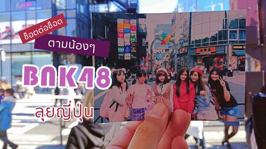 เที่ยวญี่ปุ่น ตามรอยน้องๆ BNK48 แบบเทียบช็อตต่อช็อต ความฝันอันสูงสุดที่โอตะต้องไป!
