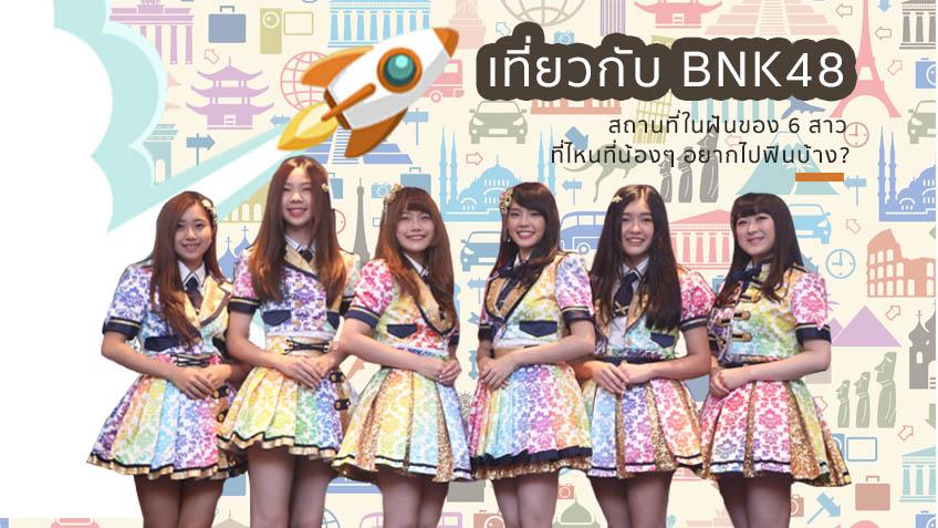 เที่ยวกับ BNK48 สถานที่ในฝันของ 6 สาว ที่ไหนที่น้องๆ อยากไปฟินบ้าง ?