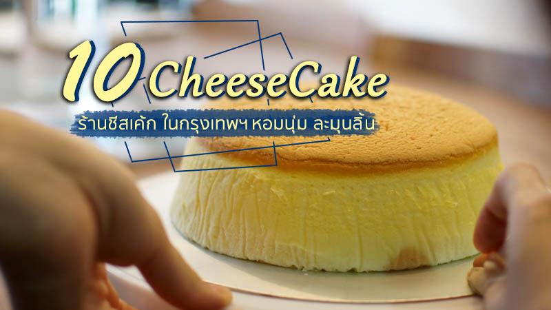 10 ร้านชีสเค้ก ในกรุงเทพ หอมนุ่ม ละมุนลิ้น อร่อยเพลินจนคำสุดท้าย!