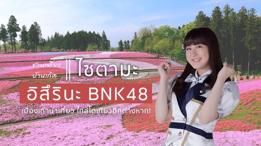 ชวนเที่ยว บ้านเกิดอิสึรินะ BNK48 ที่ไซตามะ เมืองเก่าน่าเที่ยว ใกล้โตเกียวอีกต่างหาก!