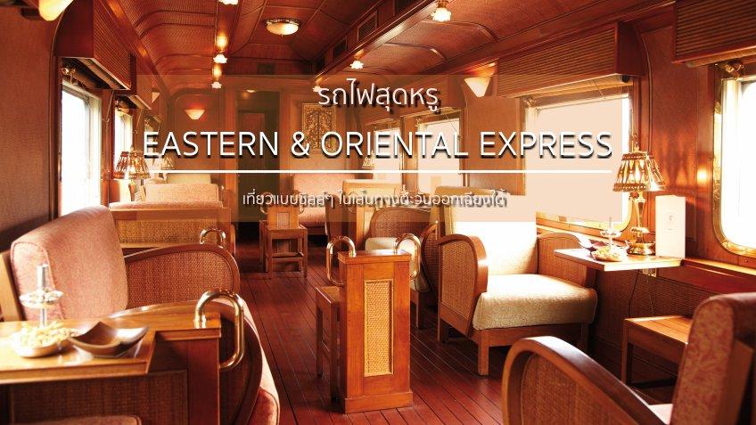 Eastern & Oriental Express รถไฟไทยสุดหรู นั่งรถไฟเที่ยวชิลล์ๆ ในเส้นทางตะวันออกเฉียงใต้