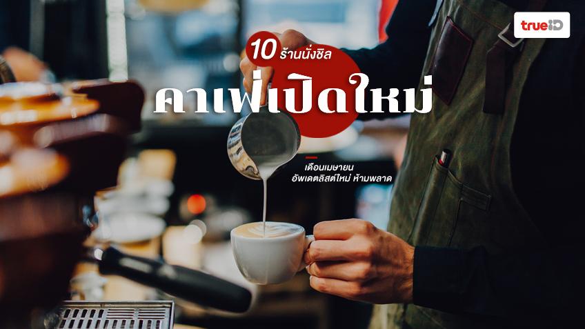 คาเฟ่เปิดใหม่ ร้านกาแฟ กรุงเทพ เดือนเมษายน