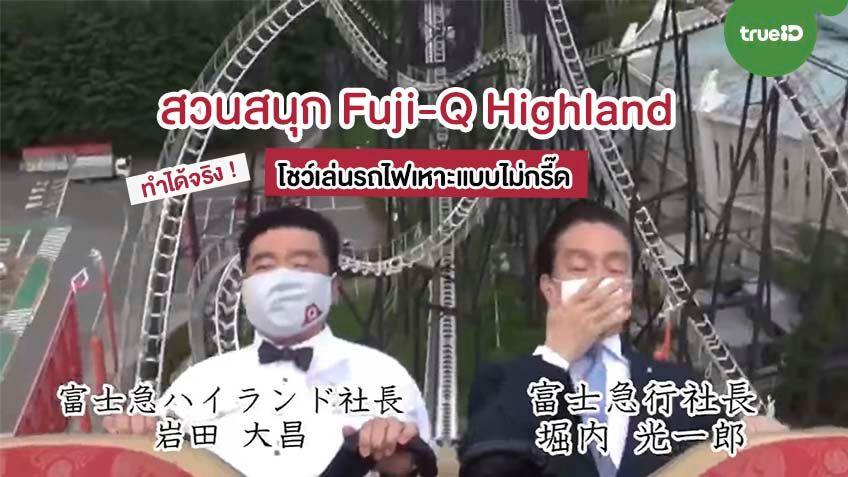 ทำได้จริง! สวนสนุก Fuji-Q Highland จับประธานโชว์เล่นรถไฟเหาะแบบไม่กรี๊ด