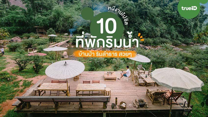 10 ที่พักริมน้ำ บ้านป่า ริมลำธาร สวยๆ หนีงานไปคลายร้อน นอนริมน้ำอย่างชิล