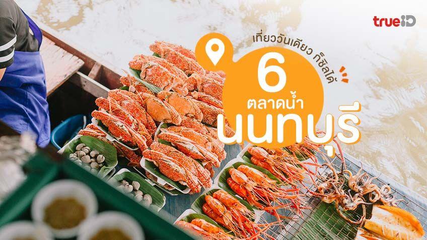 6 ตลาดน้ำนนทบุรี ตลาดน้ำเที่ยวใกล้กรุงเทพ เที่ยววันเดียวก็ชิลได้