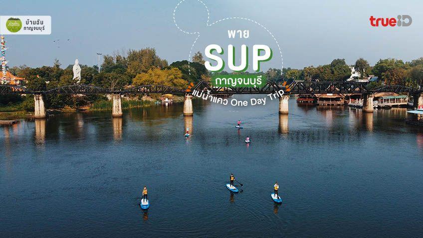 เที่ยวกาญจนบุรี One Day Trip พาย SUP กาญจนบุรี แม่น้ำแคว เท่ๆ คูลๆ