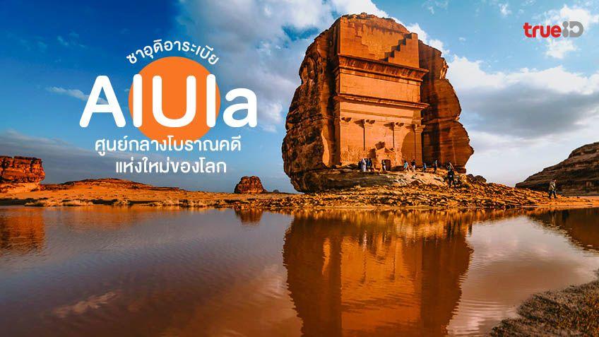 เมืองอัลอูลา AlUla ศูนย์กลางทางโบราณคดีแห่งใหม่ของโลก ซาอุดิอาระเบีย