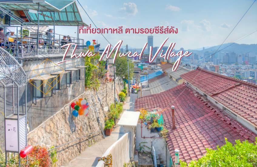 Ihwa Mural Village ที่เที่ยวเกาหลี ตามรอยซีรีส์ดัง