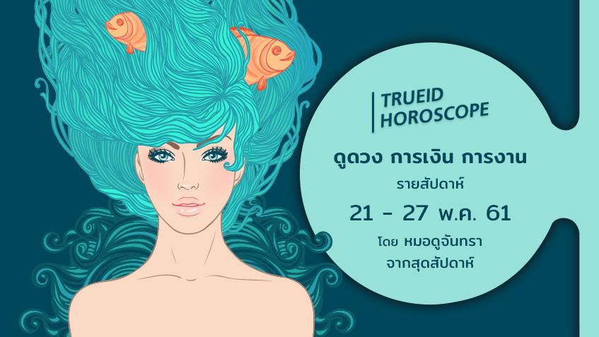 TrueID Horoscope : ดูดวง การเงิน การงาน รายสัปดาห์ 21-27 พ.ค. 61 โดย หมอดูจันทรา จากสุดสัปดาห์
