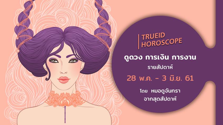 TrueID Horoscope : ดูดวง การเงิน การงาน รายสัปดาห์ 28 พ.ค. - 3 มิ.ย. 61 โดย หมอดูจันทรา จากสุดสัปดาห์