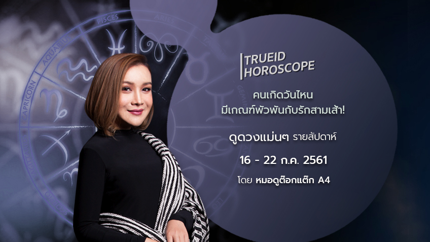 TrueID Horoscope : ดูดวง รายสัปดาห์ แม่นๆ 16 - 22 ก.ค. 61 โดย หมอดู Toktak A4