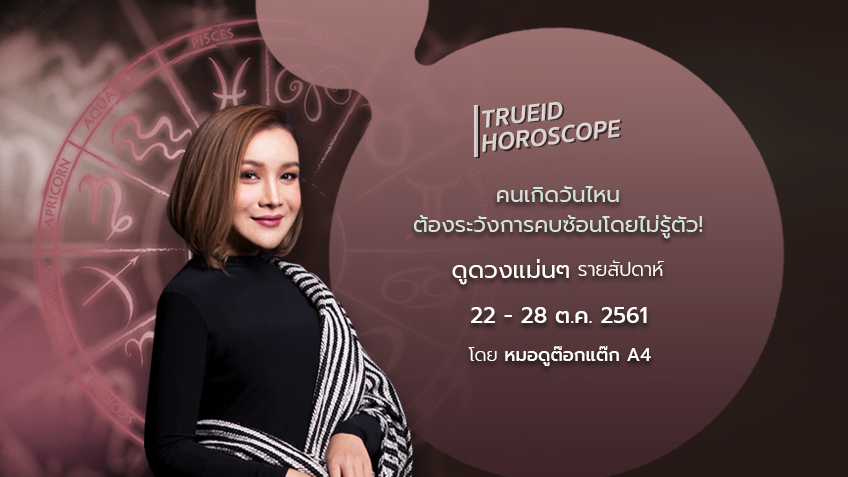 TrueID Horoscope : ดูดวง รายสัปดาห์ แม่นๆ 22 - 28 ต.ค. 61 โดย หมอดู Toktak A4
