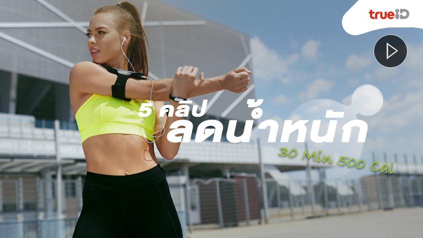 รวม 5 คลิป ออกกำลังกาย ลดน้ำหนัก แค่ 30 นาที เบิร์นได้ถึง 500 แคลอรี่