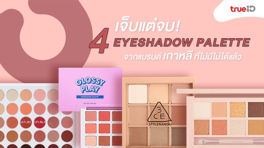 เจ็บแต่จบ! 4 Eyeshadow Palette จากแบรนด์เกาหลี ที่ไม่มีไม่ได้แล้ว